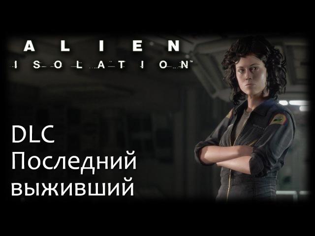 Alien׃ Isolation ➤ ПОСЛЕДНИЙ ВЫЖИВШИЙ ● Last Survivor [DLC]