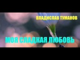 Владислав Туманов - МОЯ СЛАДКАЯ ЛЮБОВЬ
