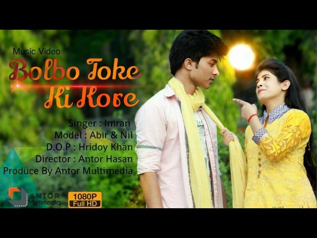 Bangla New Music Video 2017 Imran - Bolbo Toke Ki Kore