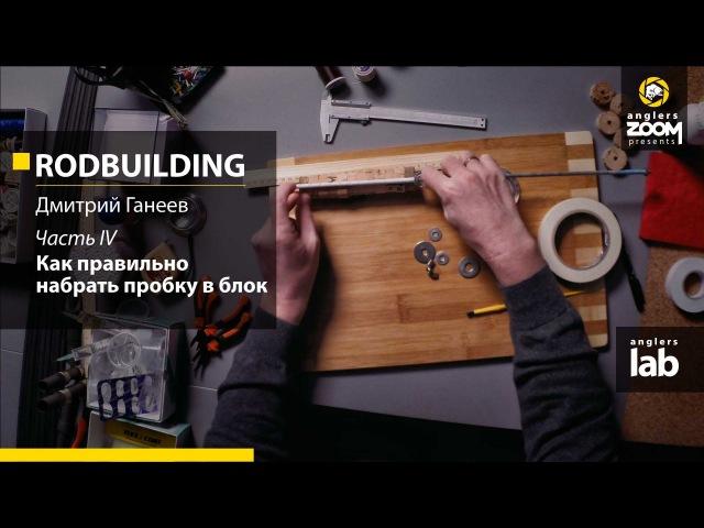 Часть 4. Как правильно набрать пробку в блок. Rodbuilding с Дмитрием Ганеевым. Anglers Lab.