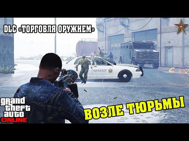 GTA ONLINE DLC ТОРГОВЛЯ ОРУЖИЕМ - ВОЗЛЕ ТЮРЬМЫ (Добыча сырья)