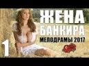 Мелодрама взорвала ютуб ЖЕНА БАНКИРА 1 Серия. Русские мелодрамы 2017 новинки HD 1080P