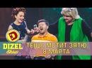 Теща и зять 8 марта Дизель шоу новый выпуск 2017