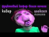Фруктовый кефир-Всего нечего (кавер Алексея Силина)