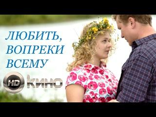Любить, вопреки всему (2017) Полная версия! Русские фильмы 2017, смотреть мелодраму о ...