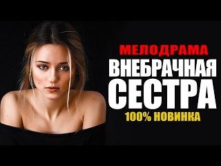 Шикарная мелодрама «ВНЕБРАЧНАЯ СЕСТРА» Русские фильмы 2017 новинки