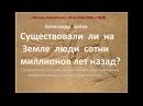 Доклад Александра Белова Существовали ли на Земле люди сотни миллионов лет назад 18 10 16