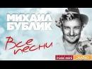 Михаил Бублик — Все Песни ✬ Полная Коллекция Любимых Песен ✬ Песни Из Всех Альбомов✬