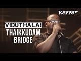Viduthalai | Navarasam - Thaikkudam Bridge - Live Sessions - Kappa TV