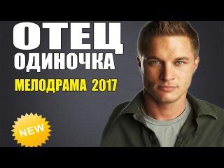 ОТЕЦ ОДИНОЧКА (2017) РУССКИЕ МЕЛОДРАМЫ НОВИНКИ 2017 В ХОРОШЕМ КАЧЕСТВЕ UHD 4K