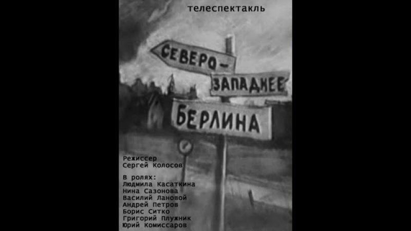 Северо западнее Берлина По одноименной пьесе Севера Гансовского 1967