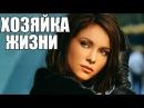 ШИКАРНАЯ ЖИЗНЕННАЯ МЕЛОДРАМА «ХОЗЯЙКА ЖИЗНИ» Русские Фильмы 2017 HD