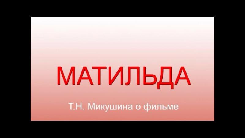 Матильда. Т.Н. Микушина о фильме.