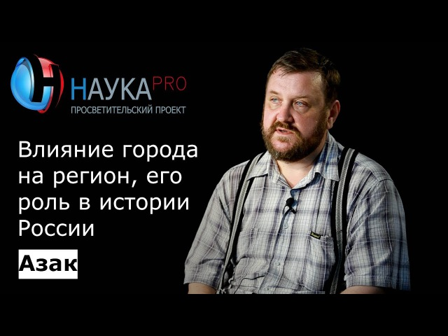 Андрей Масловский - Азак: Влияние города на регион, его роль в истории России