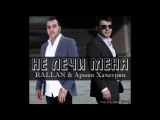 RALLAN и Армен Хачатрян - Не лечи меня (сл. и муз. RALLAN) 2017