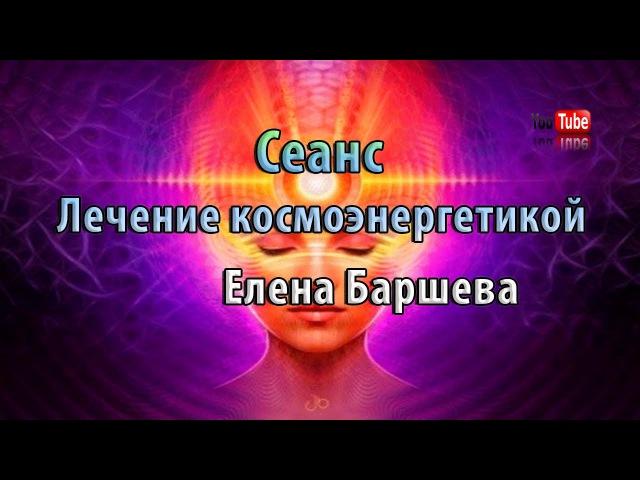 Сеанс лечения космоэнергетикой Елена Баршева