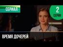 Время дочерей 2 серия Мелодрама Фильмы и сериалы Русские мелодрамы