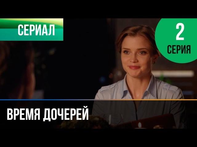Время дочерей 2 серия - Мелодрама | Фильмы и сериалы - Русские мелодрамы