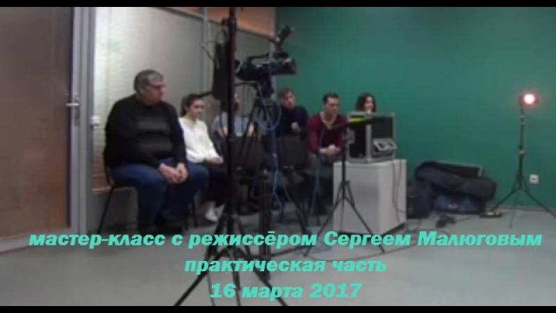 мастер-класс с режиссёром Сергеем Малюговым - 16 марта 2017 - практическая часть
