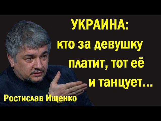 Pocтиcлaв Ищeнкo - Укpaинa: ктo зa дeвушку плaтит, тoт eё тaнцуeт... (политика)