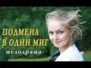 ПОДМЕНА В ОДИН МИГ Русская мелодрама фильм