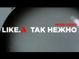 LIKE.A - ТАК НЕЖНО / MOOD VIDEO