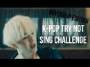 K-POP TRY NOT TO SING CHALLENGE ( BOYGROUP EDITION )