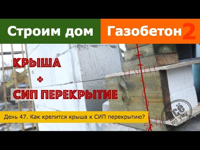 Строим дом из газобетона 2. День 47. Как крепится крыша к СИП перекрытию? Все по уму