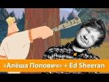 Эксперимент Ed Sheeran - Shape of you +  Алёша Попович