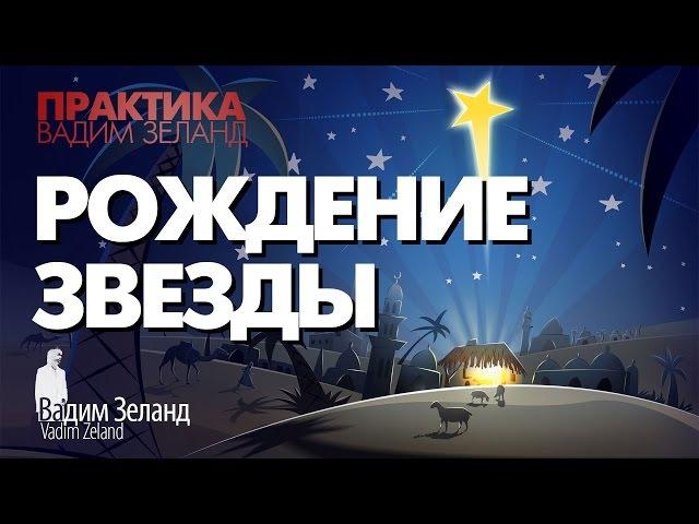 ❑ Рождение Звезды /Вадим Зеланд ″ПРАКТИКА″