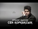 Нұрболат Абдуллин - Сен қорқаксың (2017) (Жаңа ән)