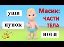Учим части тела для детей. Учимся с Масиком. Масик части тела. Развивающий мультфильм для детей