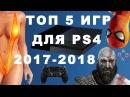 ТОП 5 ИГР ДЛЯ PS4 2017-2018 СУПЕР ОБЗОР Лучшие игры на ps4 top 5