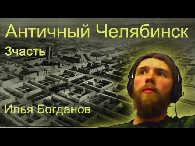 Античный Челябинск. 3часть. Илья Богданов.