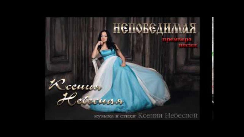 Ксения Небесная -НЕПОБЕДИМАЯ (музыка и стихи Ксении Небесной ) НОВИНКА 2017