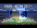 Післяматчеві пенальті фінального протистояння кубка Весна 2017