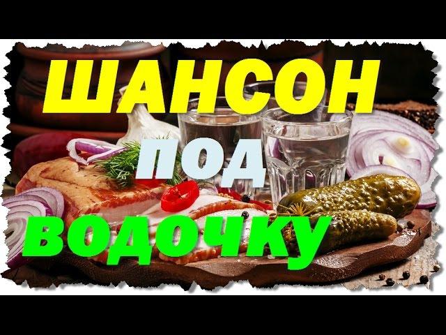 РУССКИЙ ШАНСОН ПОД ВОДОЧКУ - Новые блатные и душевные песни