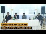 QUTARMIŞAM QIZNAN 2017 (Rəşad, Rüfət, Balaəli, Zaur) Meyxana