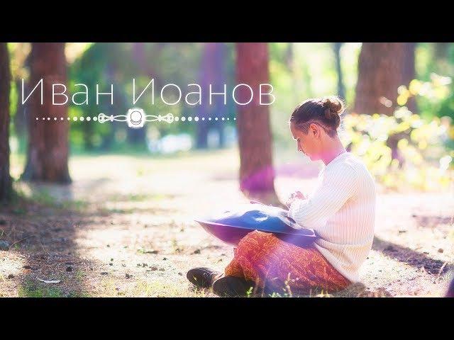 Иван Иоанов: «Красота – она действительно внутри нас». Музыкальное исполнение: ханг, пимак