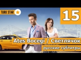15 серия. Ates Bocegi  Светлячок (русские субтитры)