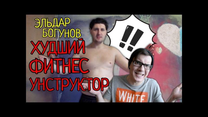 ЭЛЬДАР БОГУНОВ ХУДШИЙ В МИРЕ ФИТНЕС ИНСТРУКТОР