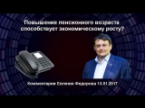 Повышение пенсионного возраста способствует экономическому росту Евгений Фёдоров.17