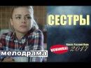 НОВИНКА! СЕСТРЫ 2017 Русские Мелодрамы, Русские Фильмы 2017