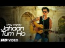 Jahaan Tum Ho Video Song Shrey Singhal Latest Song 2016 T Series
