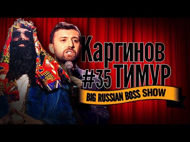 Big Russian Boss Show 35 | Тимур Каргинов