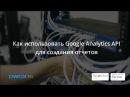Вебинар: Как использовать Google Analytics API для создания отчетов