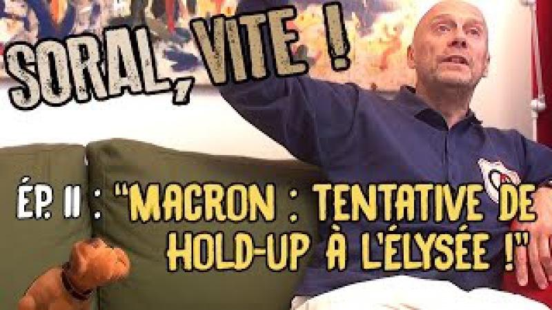 Soral vite Ép 12 Macron tentative de hold up à l'Élysée