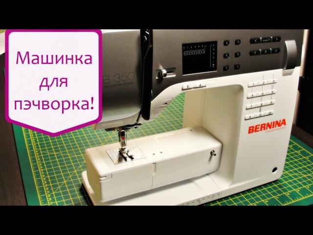 Выбираем швейную машину для пэчворка и не только: Bernina B 350