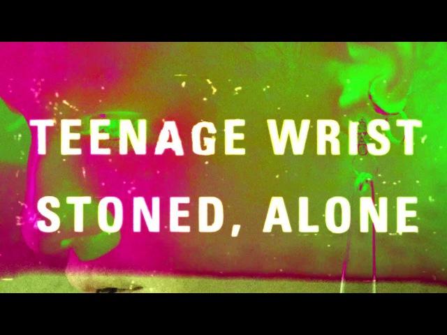 Teenage Wrist - Stoned, Alone (2017, ПРЕМЬЕРА)