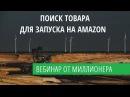 ПОИСК ТОВАРА ДЛЯ ЗАПУСКА НА АМАЗОН AMAZON RESEARCH ВЕБИНАР
